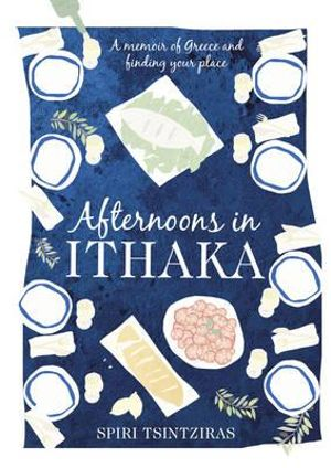 Afternoons in Ithaka : A Memoir of Greece and Finding Your Place - Spiri Tsintziras