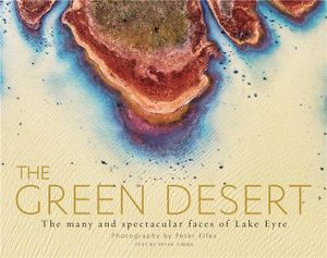 The Green Desert : The many and spectacular faces of Lake Eyre - Peter Elfes