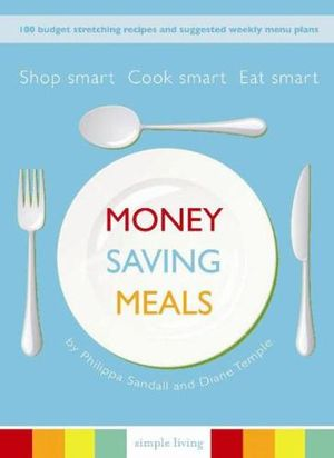 Money Saving Meals :  Shop Smart, Cook Smart, Eat Smart - 100 Budget Stretching Recipes and Suggested Weekly Menu Plans - Philippa Sandall
