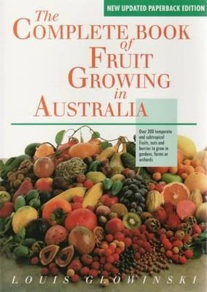 The Complete Book of Fruit Growing in Australia  :  Over 200 Temperate and Subtropical Fruits, Nuts and Berries to Grow in Gardens, Farms or Orchards - Louis Glowinski