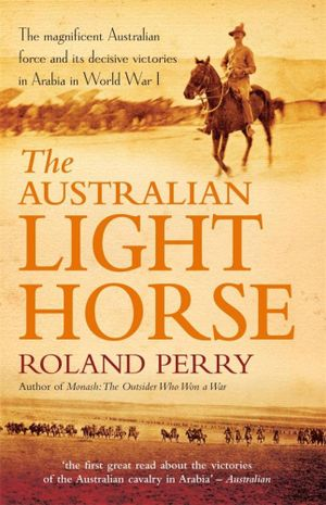 The Australian Light Horse  :  The Magnificent Australian Force and Its Decisive Victories in Arabia in World War I - Roland Perry