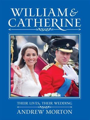 William and Catherine  :  Their Lives, Their Wedding - Andrew Morton