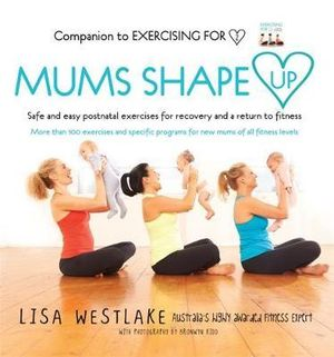 Mums Shape Up : Safe and Easy Postnatal Exercises for Recovery and a Return to Fitness - Lisa Westlake