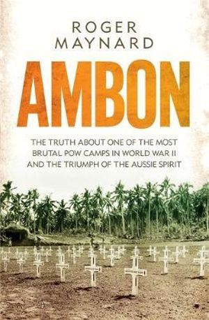 Ambon : The Truth About One of the Most Brutal POW Camps in World War II and the Triumph of the Aussie Spirit - Roger Maynard