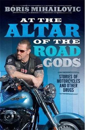 At the Altar of the Road Gods - Order your signed copy!* : Stories of Motorcycles and Other Drugs - Boris Mihailovic