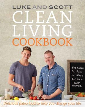 Clean Living Cookbook : Delicious Paleo Food to Help You Change Your Life - Luke Hines