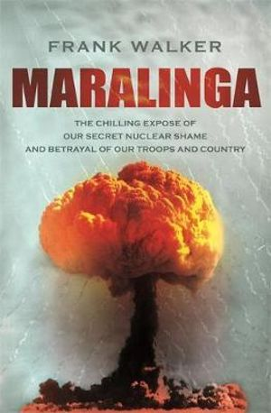 Maralinga : The Chilling Expose of Our Secret Nuclear Shame and Betrayal of Our Troops and Country - Frank Walker