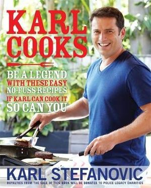 Karl Cooks : Be A Legend With These Easy No-Fuss Recipes*  : Royalties to Be Donated to Police Legacy Charities - Karl Stefanovic