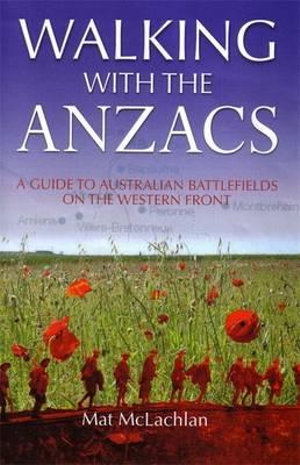 Walking With The Anzacs : A Guide To Australian Battlefiellds On The Western Front :  A Guide to Australian Battlefiellds on the Western Front - Mat McLachlan
