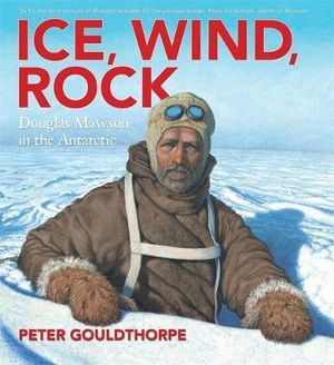 Ice, Wind, Rock : Douglas Mawson in the Antarctic - Peter Gouldthorpe