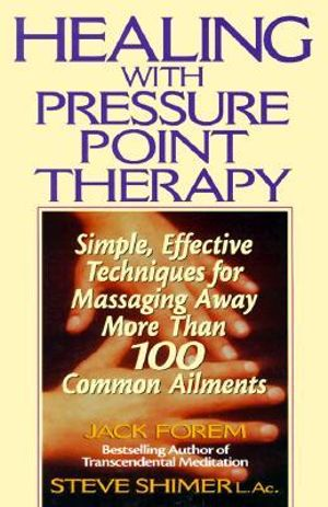 Healing with Pressure Point Therapy : Simple, Effective Techniques for Massaging Away More Than 100 Annoying Ailments - Jack Forem