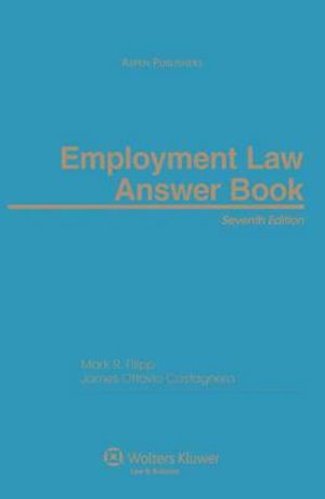 Employment Law Answer Book, Seventh Edition Mark R. Filipp and James O. Castagnera