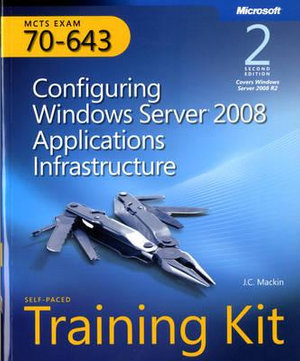 MCTS (Exam 70-643): Configuring Windows Server 2008 Applications Infrastructure self paced training kit J. C. Mackin and Anil Desai