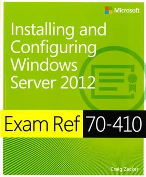 Exam Ref (70-410) : Installing and Configuring Windows Server 2012 - Craig Zacker