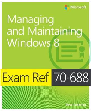 Exam Ref 70-688 : Managing and Maintaining Windows 8 - Steve Suehring
