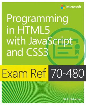 Exam Ref 70-480 : Programming in HTML5 with JavaScript and CSS3 - Rick Delorme