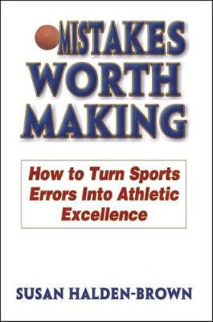 Mistakes Worth Making : How to Turn Sports Errors Into Athletic Excellence - Susan Halden-Brown
