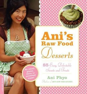 Ani's Raw Food Desserts :  85 Easy, Delectable Sweets and Treats - Ani Phyo