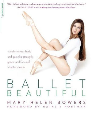 Ballet Beautiful : Transform Your Body and Gain the Strength, Grace, and Focus of a Ballet Dancer - Mary Ellen Bowers