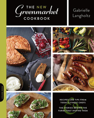 The New Greenmarket Cookbook : Recipes and Tips from Today's Finest Chefsand the Stories behind the Farms That Inspire Them - Gabrielle Langholtz