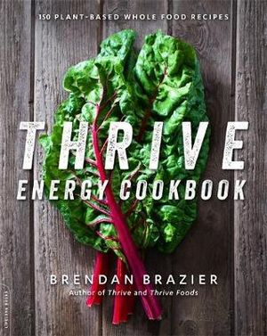 Thrive Energy Cookbook : 150 Plant-Based Whole Food Recipes - Brendan Brazier