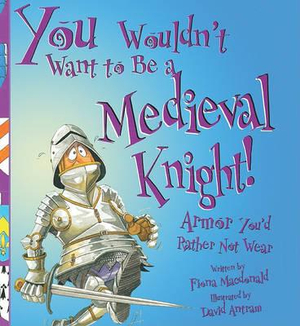 You Wouldn't Want to Be a Medieval Knight: Armor You'd Rather Not Wear David Salariya and David Antram
