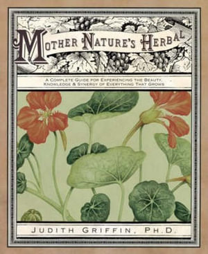Mother Nature's Herbal : A Complete Guide for Experiencing the Beauty, Knowledge, and Synergy of Everything That Grows - Dr. Judith Griffin