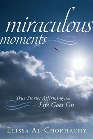 Miraculous Moments : True Stories Affirming That Life Goes on - Elissa Al-Chokhachy