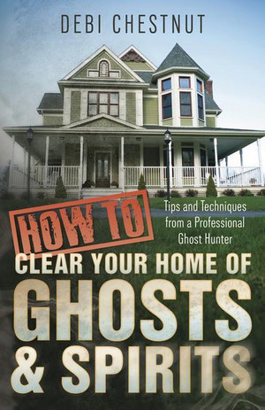 How to Clear Your Home of Ghosts & Spirits : Tips & Techniques from a Professional Ghost Hunter - Debi Chestnut