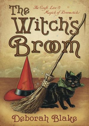 The Witch's Broom : The Craft, Lore & Magick of Broomsticks - Deborah Blake