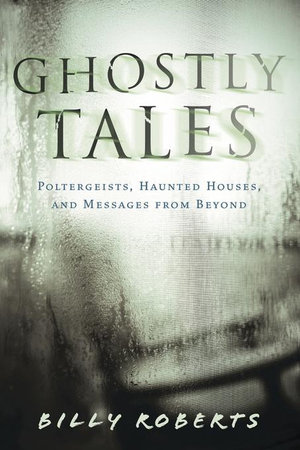 Ghostly Tales : Poltergeists, Haunted Houses, and Messages from Beyond - Billy Roberts