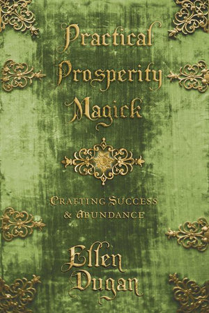 Practical Prosperity Magick : Crafting Success & Abundance - Ellen Dugan