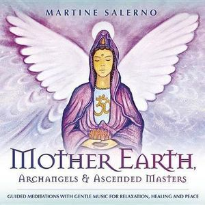 Mother Earth, Archangels & Ascended Masters : Guided Meditations with Gentle Music for Relaxation, Healing & Peace - Martine Salerno