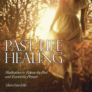 Past Life Healing : Meditations to Release the Past and Enrich the Present - Alana Fairchild