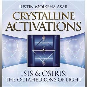 Crystalline Activations: Isis & Osiris : The Octahedrons of Light - Justin Moikeha Asar