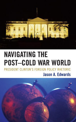 Navigating the Post-Cold War World : President Clinton's Foreign Policy Rhetoric - Jason A. Edwards