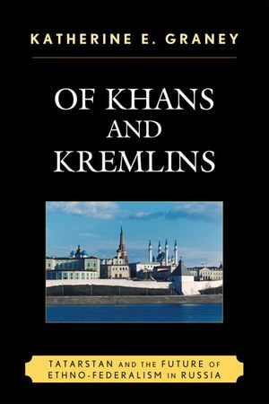 Of Khans and Kremlins : Tatarstan and the Future of Ethno-Federalism in Russia - Katherine E. Graney