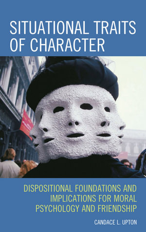Situational Traits of Character : Dispositional Foundations and Implications for Moral Psychology and Friendship - Candace L. Upton