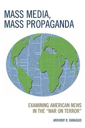 Mass Media, Mass Propaganda : Understanding the News in the 'War on Terror' - Anthony DiMaggio