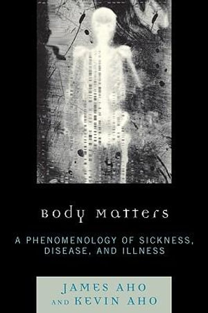 Body Matters : A Phenomenology of Sickness, Disease, and Illness - James Aho