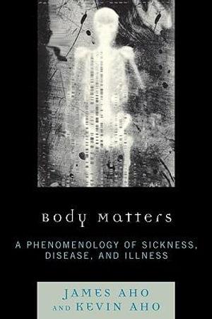 Body Matters : A Phenomenology of Sickness, Disease, and Illness - James Aho