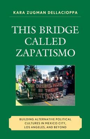 This Bridge Called Zapatismo : Building Alternative Political Cultures in Mexico City, Los Angeles, and Beyond - Kara Zugman Dellacioppa