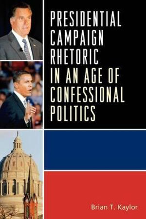 Presidential Campaign Rhetoric in an Age of Confessional Politics : Lexington Studies in Political Communication - Brian T. Kaylor