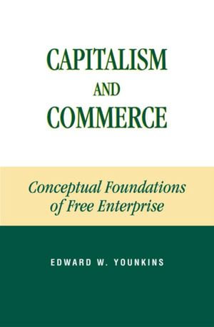Capitalism and Commerce : Conceptual Foundations of Free Enterprise - Edward W. Younkins