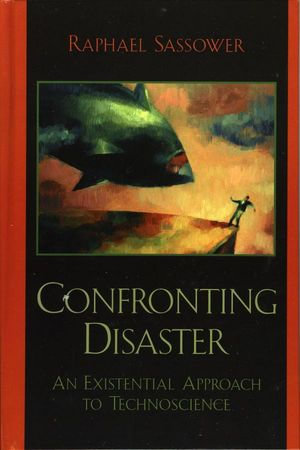 Confronting Disaster : An Existential Approach to Technoscience - Raphael Sassower