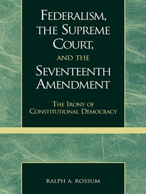 Federalism, the Supreme Court, and the Seventeenth Amendment : The Irony of Constitutional Democracy - Ralph A. Rossum