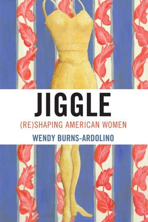 Jiggle : (Re)Shaping American Women - Wendy Burns-Ardolino