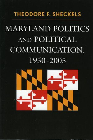 Maryland Politics and Political Communication, 1950-2005 : 1950-2005 - Theodore F. Sheckels