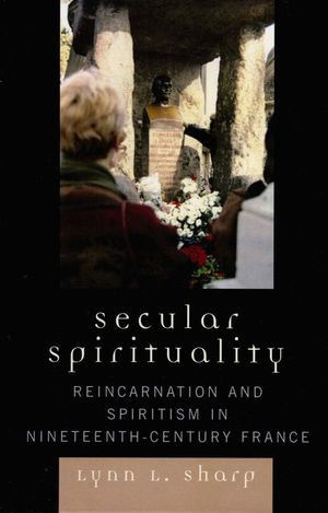 Secular Spirituality : Reincarnation and Spiritism in Nineteenth-Century France - Lynn L. Sharp
