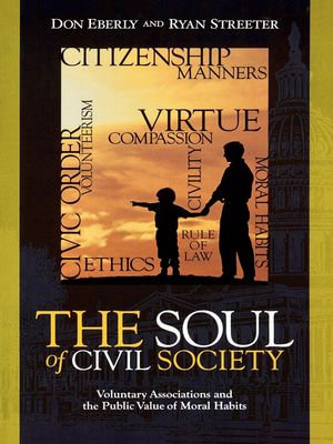 The Soul of Civil Society : Voluntary Associations and the Public Value of Moral Habits - Don Eberly